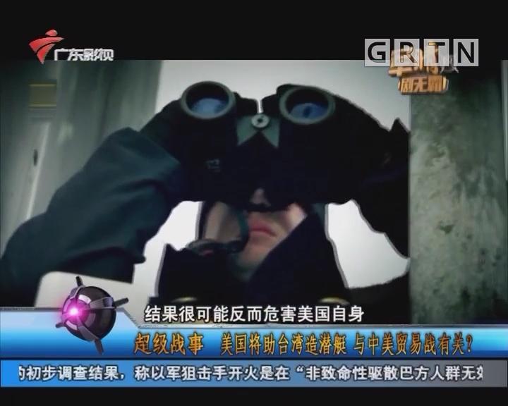 [2018-04-11]军晴剧无霸:超级战事:美国将助台湾造潜艇 与中美贸易战有关