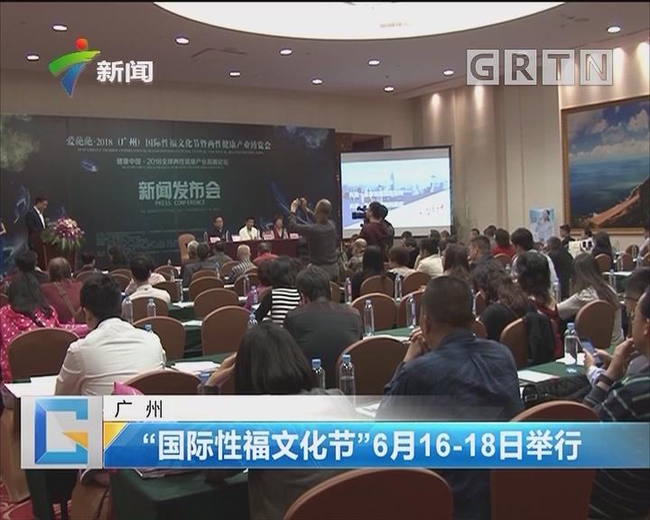 """广州:""""国际性福文化节""""6月16-18日举行"""