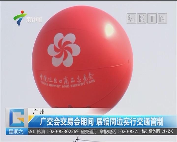 广州:广交会交易会期间 展馆周边实行交通管制