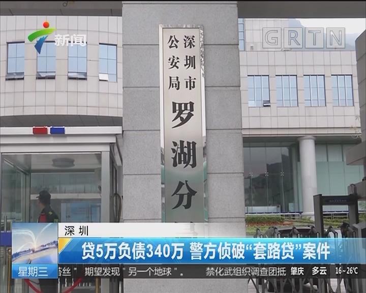 """深圳:贷5万负债340万 警方侦破""""套路贷""""案件"""