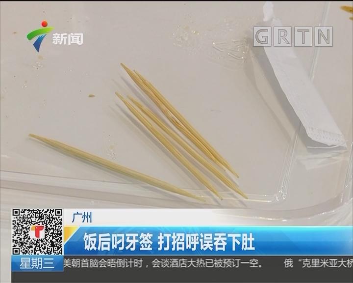 广州:饭后叼牙签 打招呼误吞下肚