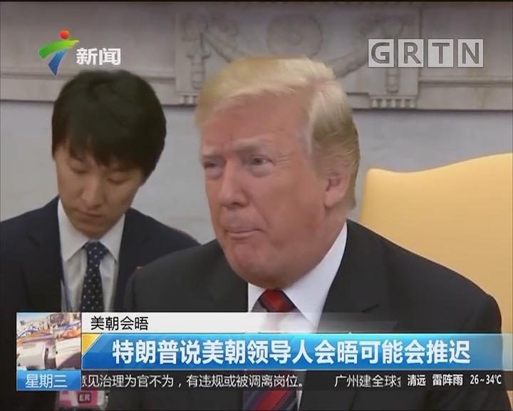 美朝会晤:特朗普说美朝领导人会晤可能会推迟