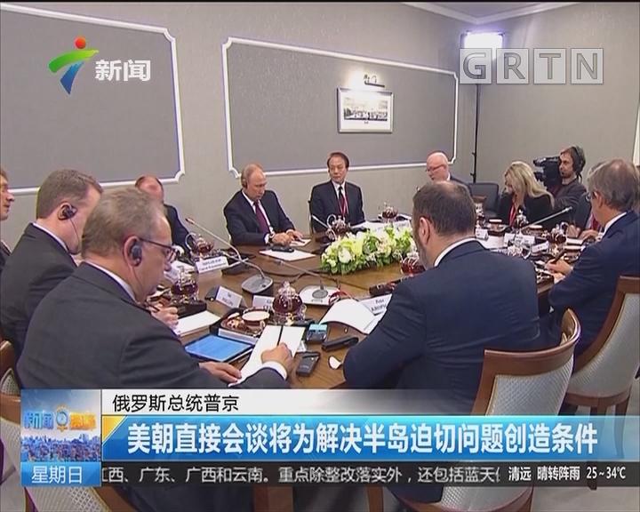 俄罗斯总统普京:美朝直接会谈将为解决半岛迫切问题创造条件
