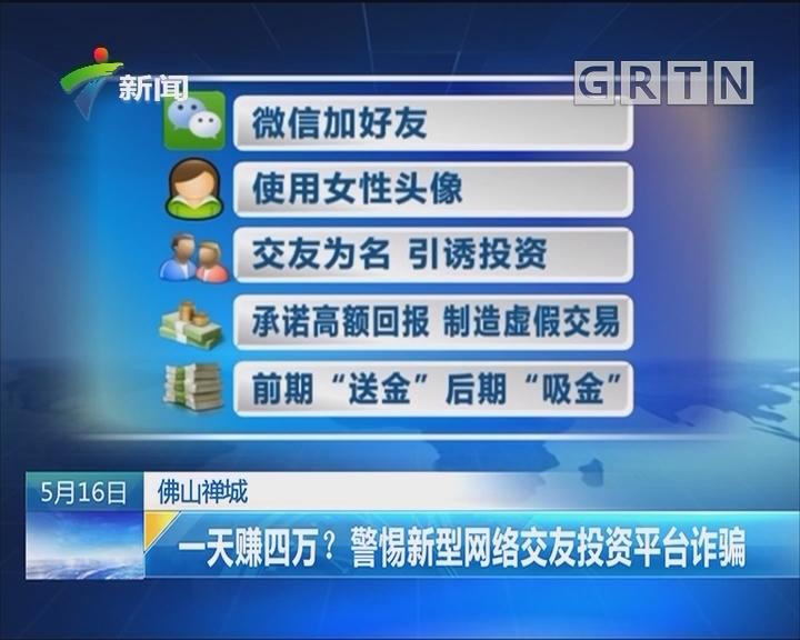 佛山禅城:一天赚四万?警惕新型网络交友投资平台诈骗