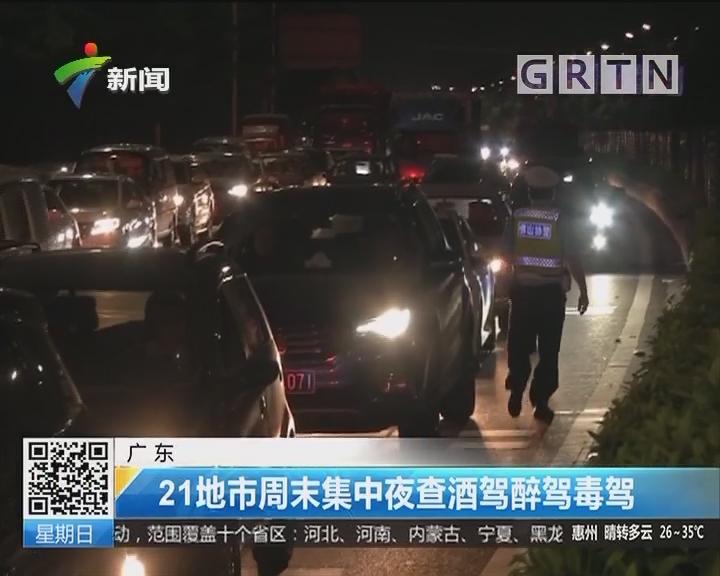 广东:21地市周末集中夜查酒驾醉驾毒驾