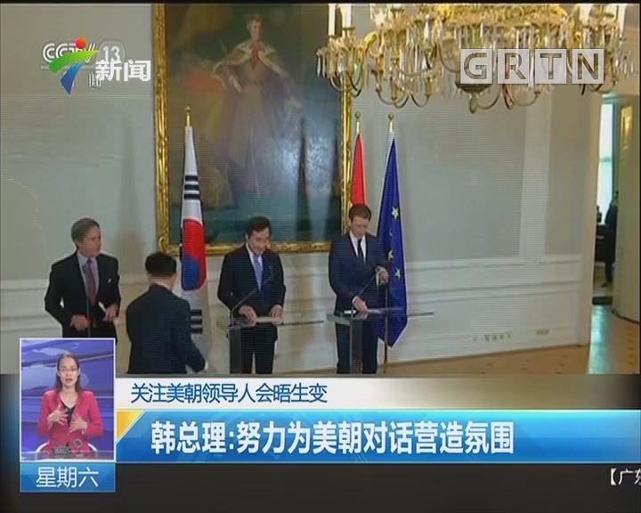 关注美朝领导人会晤生变 韩总理:努力为美朝对话营造氛围
