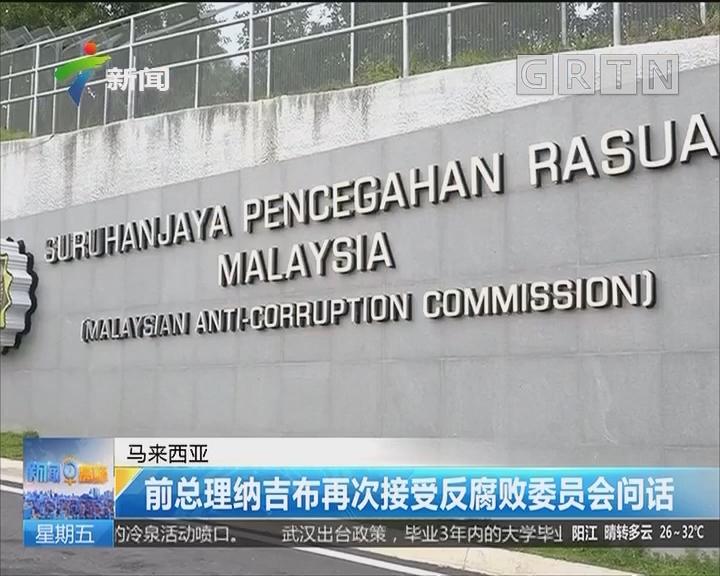 马来西亚:前总理纳吉布再次接受反腐败委员会问话