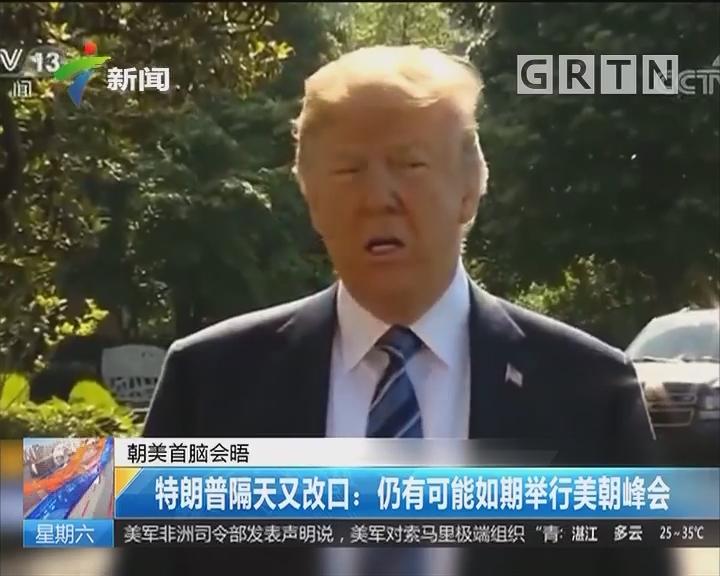 朝美首脑会晤 特朗普隔天又改口:仍有可能如期举行美朝峰会