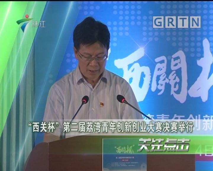"""""""西关杯""""第二届荔湾青年创新创业大赛决赛举行"""