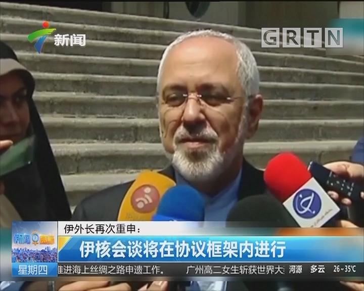 伊外长再次重申:伊核会谈将在协议框架内进行