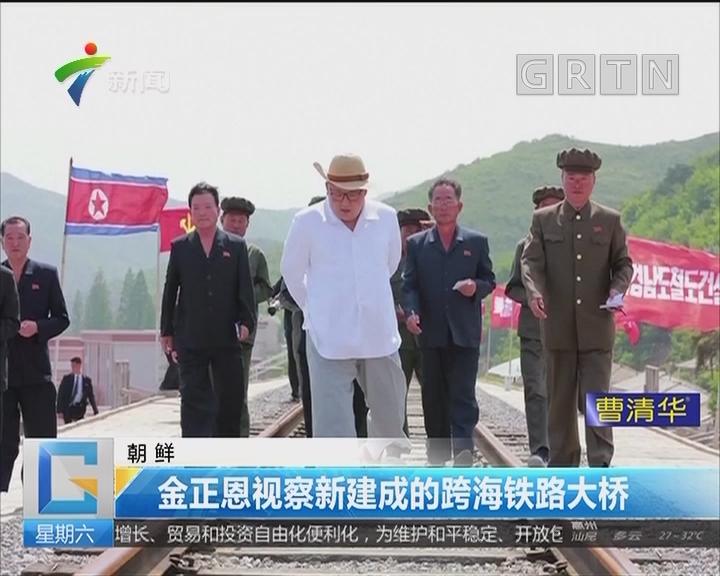 朝鲜:金正恩视察新建成的跨海铁路大桥
