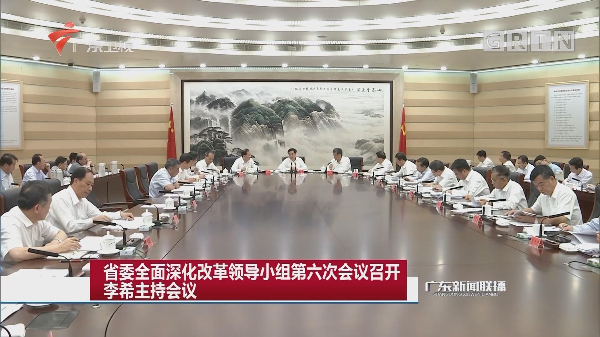 省委全面深化改革领导小组第六次会议召开 李希主持会议
