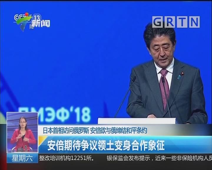 日本首相访问俄罗斯 安倍欲与俄缔结和平条约:安倍期待争议领土变身合作象征