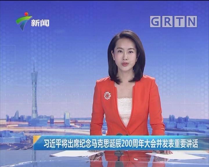 习近平将出席纪念马克思诞辰200周年大会并发表重要讲话