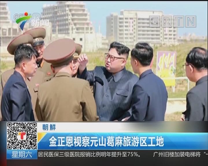 朝鲜:金正恩视察元山葛麻旅游区工地