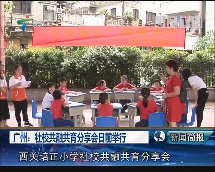 广州:社校共融共育分享会日前举行