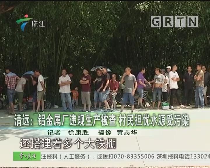 清远:铝金属厂违规生产被查 村民担忧水源受污染