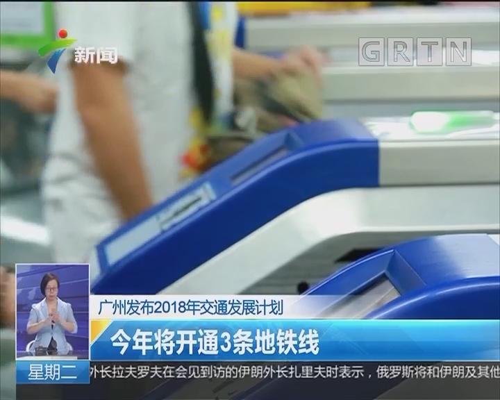 广州发布2018年交通发展计划:今年将开通3条地铁线