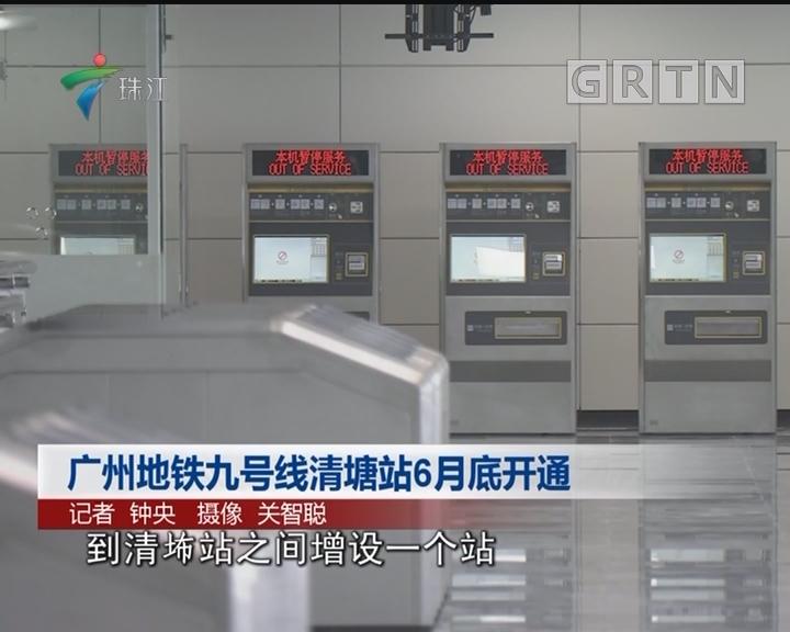 广州地铁九号线清塘站6月底开通