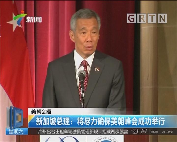 美朝会晤 新加坡总理:将尽力确保美朝峰会成功举行