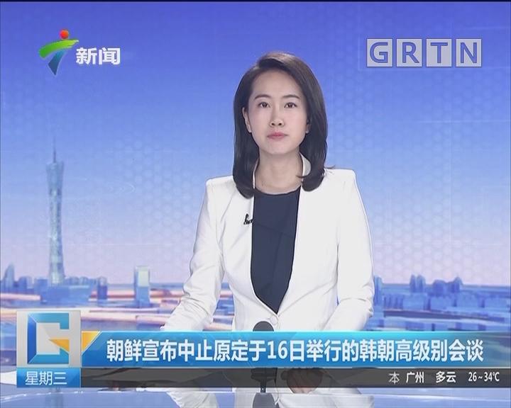 朝鲜宣布中止原定于16日举行的韩朝高级别会谈