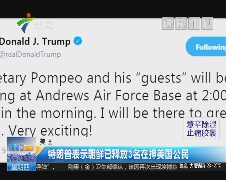 美国:特朗普表示朝鲜已释放3名在押美国公民