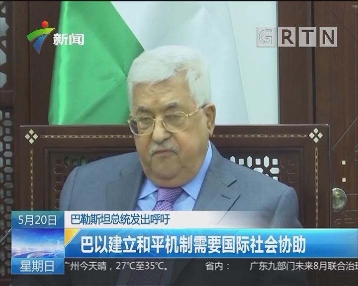 巴勒斯坦总统发出呼吁:巴以建立和平机制需要国际社会协助