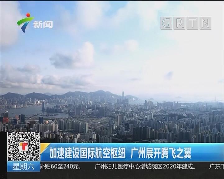 加速建设国际航空枢纽 广州展开腾飞之翼
