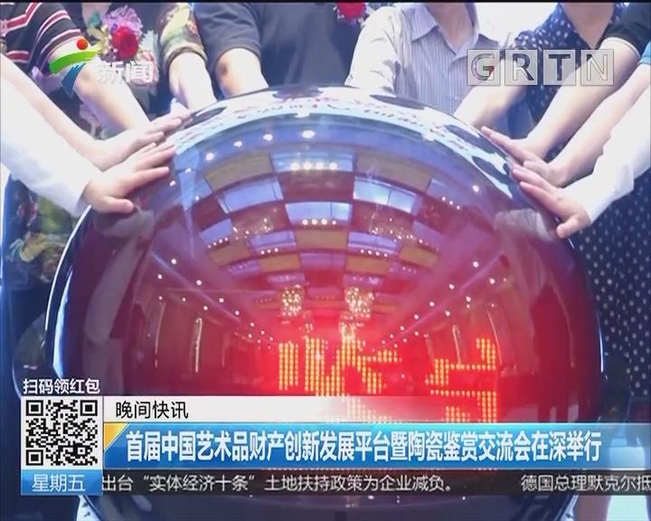 首届中国艺术品财产创新发展平台暨陶瓷鉴赏交流会在深举行