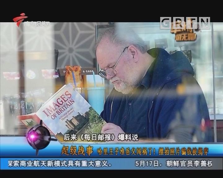 [2018-05-18]军晴剧无霸:超级战事:哈里王子准岳父闯祸了! 摆拍照片骗钱被揭穿