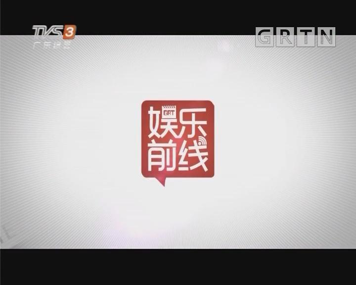 [2018-05-21]娱乐前线:杨洋透露曾经在广州接受过最特别的告白