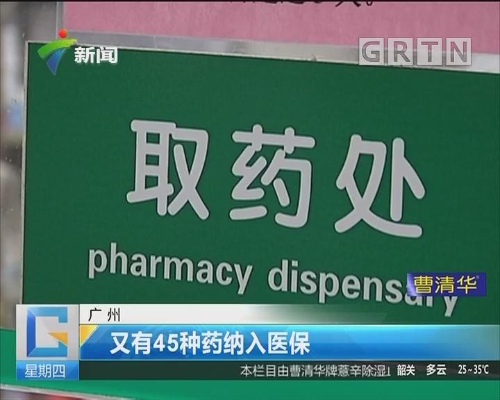 广州:又有45种药纳入医保