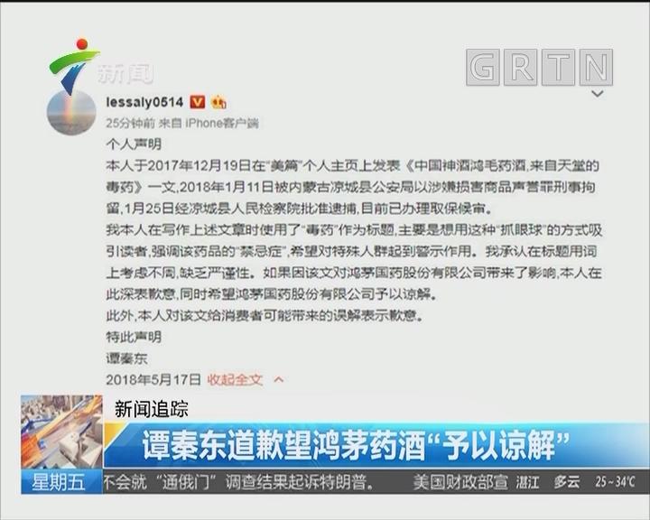 """新闻追踪:谭秦东道歉望鸿茅药酒""""予以谅解"""""""