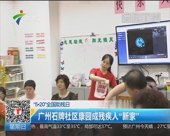 """""""5·20全国助残日"""":广州石牌社区康园成残疾人""""新家"""""""