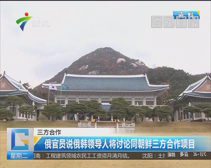 三方合作:俄官员说俄韩领导人将讨论同朝鲜三方合作项目