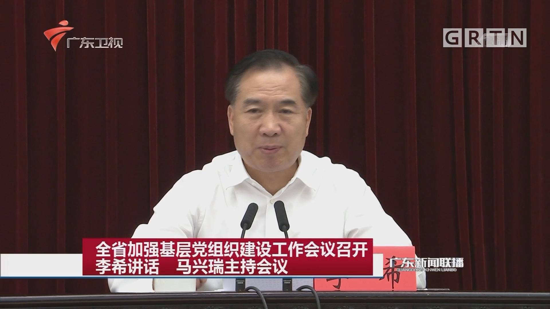 全省加强基层党组织建设工作会议召开 李希讲话 马兴瑞主持会议