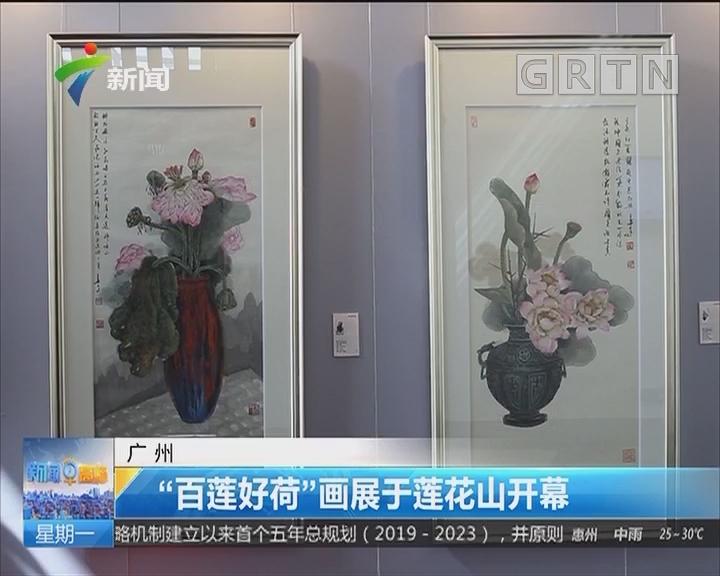 """广州:""""百莲好荷""""画展于莲花山开幕"""