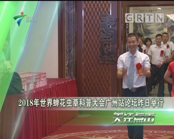 2018年世界蝉花虫草科普大会广州站论坛昨日举行