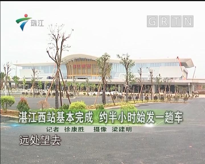 湛江西站基本完成 约半小时始发一趟车