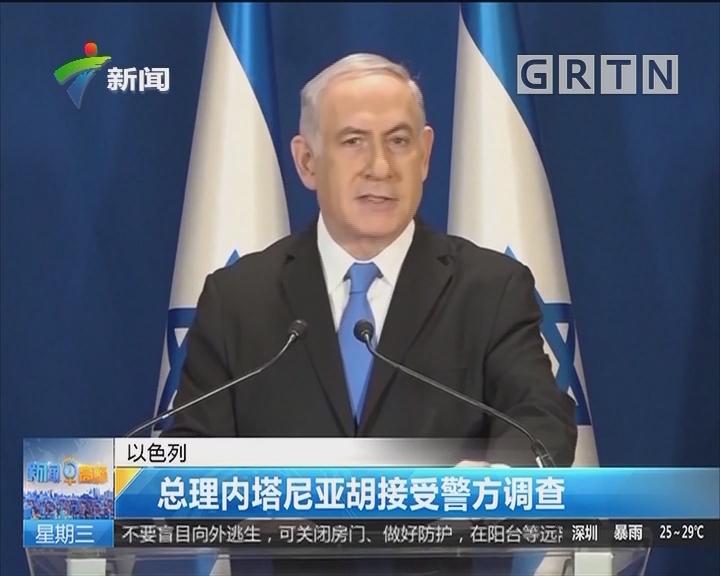 以色列:总理内塔尼亚胡接受警方调查