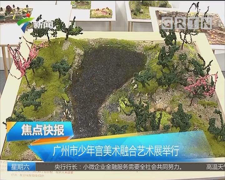 广州市少年宫美术融合艺术展举行