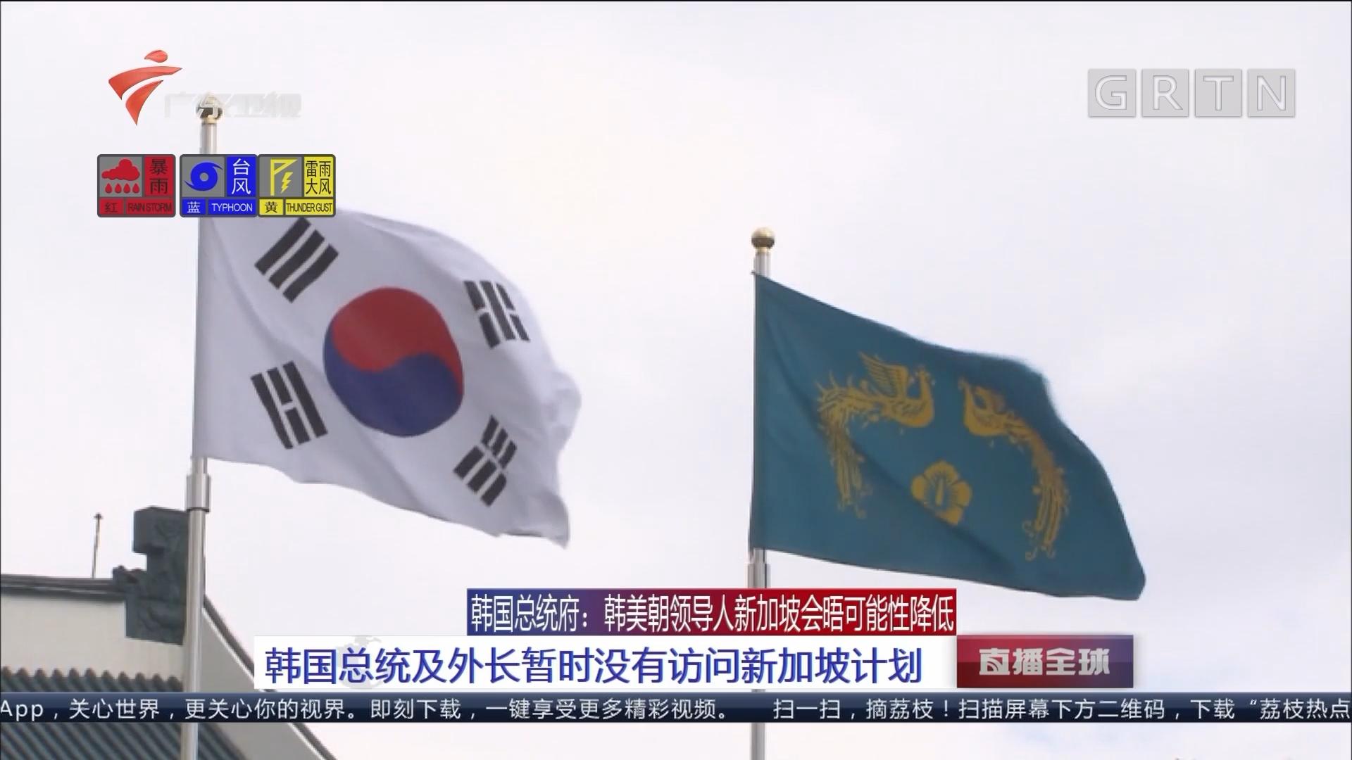 韩国总统府:韩美朝领导人新加坡会晤可能性降低 韩国总统及外长暂时没有访问新加坡计划