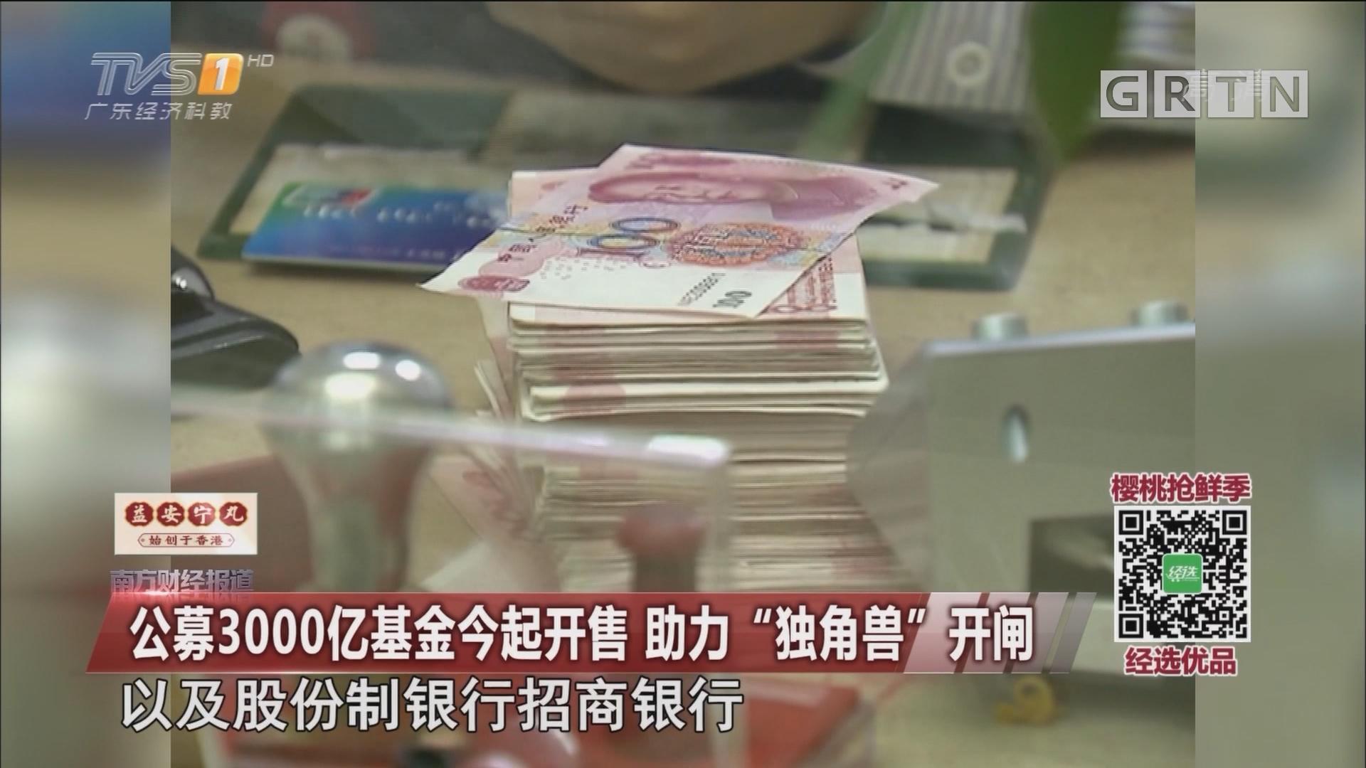 """公募3000亿基金今起开售 助力""""独角兽""""开闸"""
