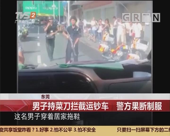 东莞:男子持菜刀拦截运钞车 警方果断制服
