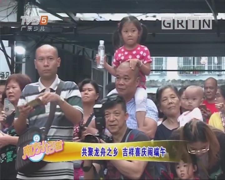 [2018-06-18]南方小记者:共聚龙舟之乡 吉祥喜庆闹端午
