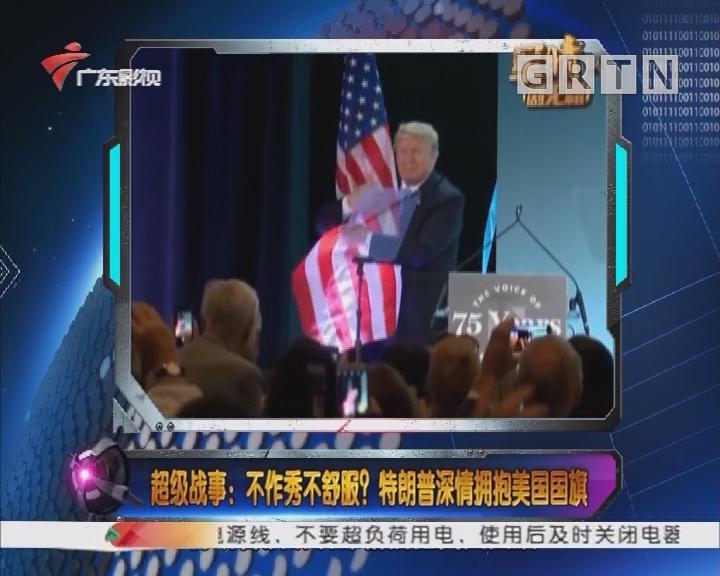 [2018-06-25]军晴剧无霸:超级战事:不作秀不舒服?特朗普深情拥抱美国国旗