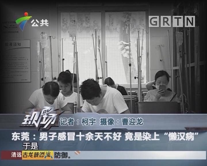 """东莞:男子感冒十余天不好 竟是染上""""懒汉病"""""""