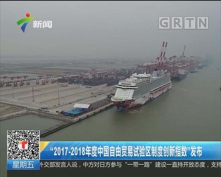 """""""2017-2018年度中国自由贸易试验区制度创新指数""""发布"""