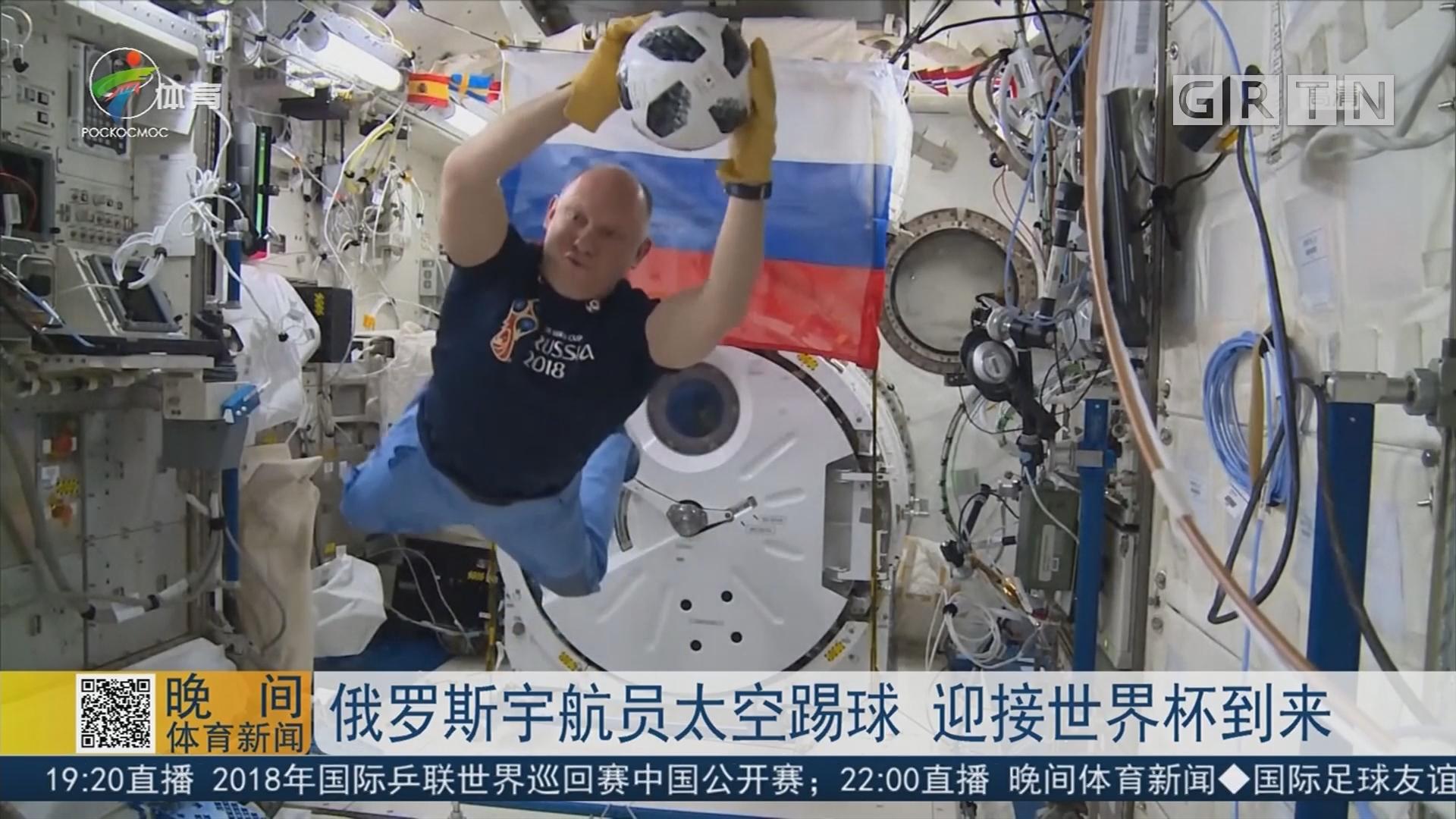 俄罗斯宇航员太空踢球 迎接世界杯到来