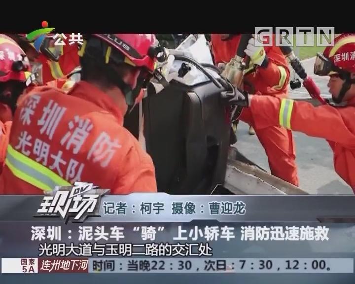"""深圳:泥头车""""骑""""上小轿车 消防迅速施救"""